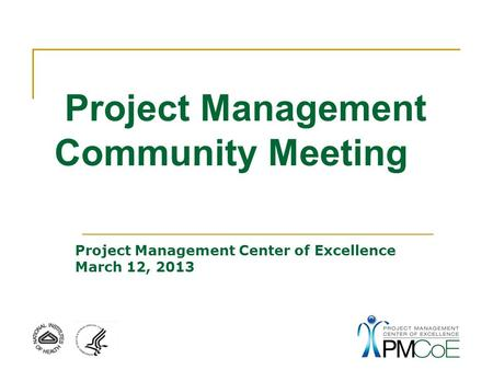 Project Management Community Meeting Project Management Center of Excellence March 12, 2013.