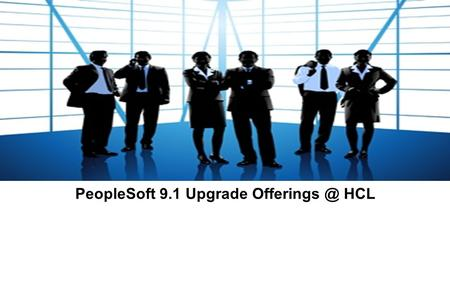 PeopleSoft 9.1 Upgrade HCL.  BFSI  Manufacturing  Life Sciences  Accelerated Upgrade Tool Kit  Application Management Tools  Pre Configured.