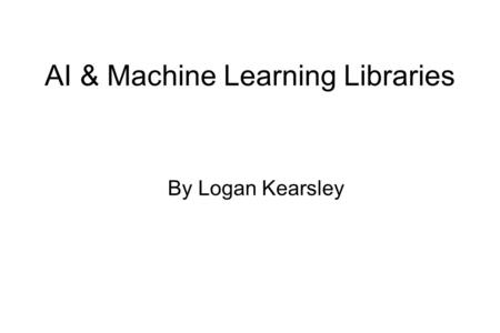 AI & Machine Learning Libraries By Logan Kearsley.