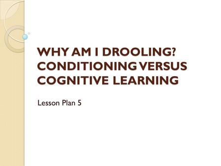WHY AM I DROOLING? CONDITIONING VERSUS COGNITIVE LEARNING Lesson Plan 5.