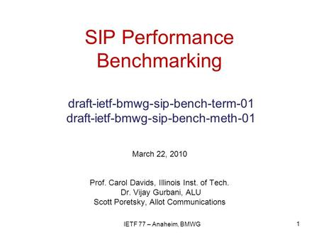 SIP Performance Benchmarking draft-ietf-bmwg-sip-bench-term-01 draft-ietf-bmwg-sip-bench-meth-01 March 22, 2010 Prof. Carol Davids, Illinois Inst. of Tech.