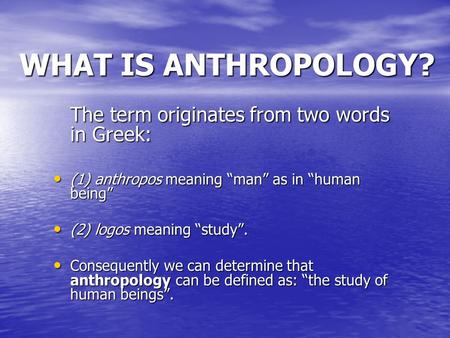 "WHAT IS ANTHROPOLOGY? The term originates from two words in Greek: (1) anthropos meaning ""man"" as in ""human being"" (1) anthropos meaning ""man"" as in ""human."