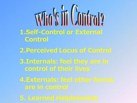 1.Self-Control or External Control 2.Perceived Locus of Control 3.Internals: feel they are in control of their lives 4.Externals: feel other forces are.