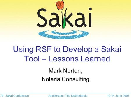 Using RSF to Develop a Sakai Tool – Lessons Learned Mark Norton, Nolaria Consulting.