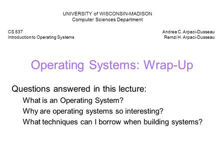 Operating Systems: Wrap-Up Questions answered in this lecture: What is an Operating System? Why are operating systems so interesting? What techniques can.