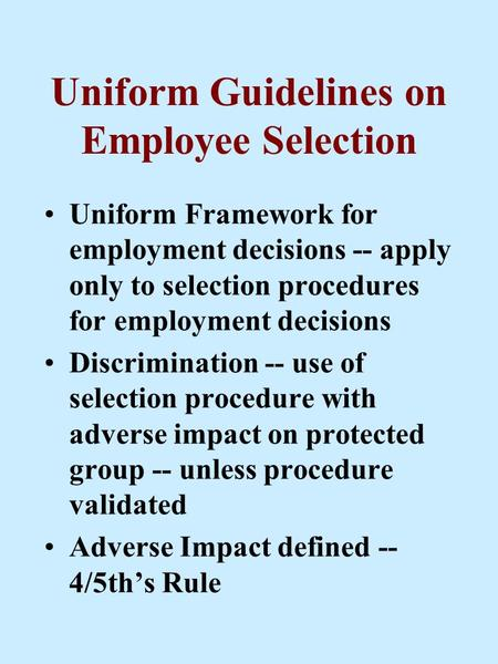 Uniform Guidelines on Employee Selection Uniform Framework for employment decisions -- apply only to selection procedures for employment decisions Discrimination.