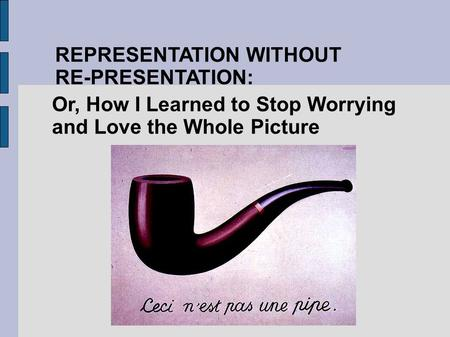 REPRESENTATION WITHOUT RE-PRESENTATION: Or, How I Learned to Stop Worrying and Love the Whole Picture.