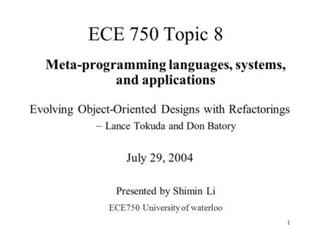 1 ECE 750 Topic 8 Meta-programming languages, systems, and applications Evolving Object-Oriented Designs with Refactorings – Lance Tokuda and Don Batory.