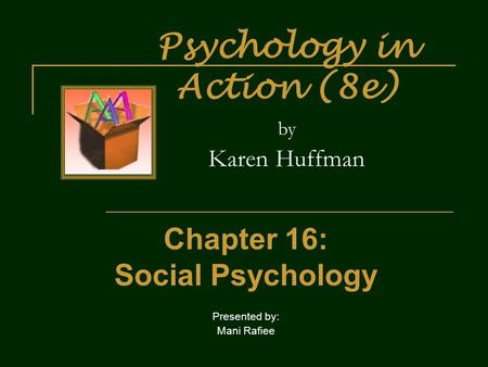 Psychology in Action (8e) by Karen Huffman Chapter 16: Social Psychology Presented by: Mani Rafiee.