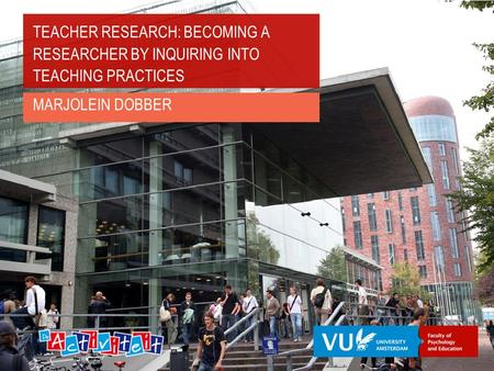 TEACHER RESEARCH: BECOMING A RESEARCHER BY INQUIRING INTO TEACHING PRACTICES MARJOLEIN DOBBER.