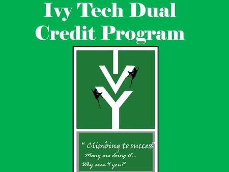 Ivy Tech Dual Credit Program. What is the dual credit program? High school students get to earn high school and Ivy Tech college credits at the same time.