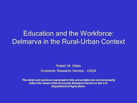 Education and the Workforce: Delmarva in the Rural-Urban Context Robert M. Gibbs Economic Research Service - USDA The views and opinions expressed in this.