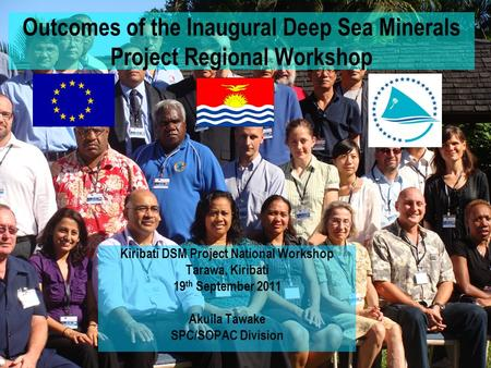 Outcomes of the Inaugural Deep Sea Minerals Project Regional Workshop Kiribati DSM Project National Workshop Tarawa, Kiribati 19 th September 2011 Akuila.