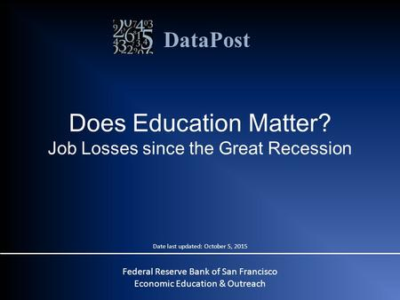 DataPost Does Education Matter? Job Losses since the Great Recession Date last updated: October 5, 2015 Federal Reserve Bank of San Francisco Economic.