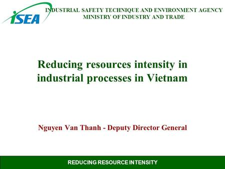 REDUCING RESOURCE INTENSITY INDUSTRIAL SAFETY TECHNIQUE AND ENVIRONMENT AGENCY MINISTRY OF INDUSTRY AND TRADE Reducing resources intensity in industrial.