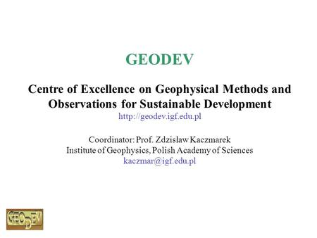 GEODEV Centre of Excellence on Geophysical Methods and Observations for Sustainable Development  Coordinator: Prof. Zdzisław Kaczmarek.