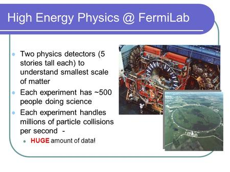 High Energy FermiLab Two physics detectors (5 stories tall each) to understand smallest scale of matter Each experiment has ~500 people doing.