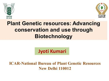 Plant Genetic resources: Advancing conservation and use through Biotechnology ICAR-National Bureau of Plant Genetic Resources New Delhi 110012 Jyoti Kumari.