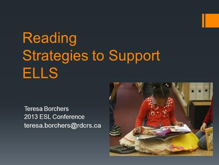 Reading Strategies to Support ELLS Teresa Borchers 2013 ESL Conference