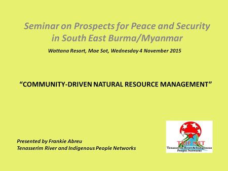 """COMMUNITY-DRIVEN NATURAL RESOURCE MANAGEMENT"" Seminar on Prospects for Peace and Security in South East Burma/Myanmar Wattana Resort, Mae Sot, Wednesday."