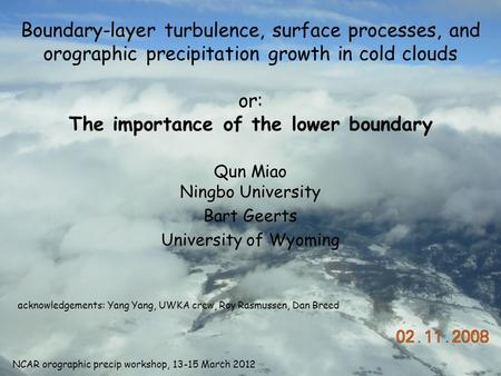 Boundary-layer turbulence, surface processes, and orographic precipitation growth in cold clouds or: The importance of the lower boundary Qun Miao Ningbo.