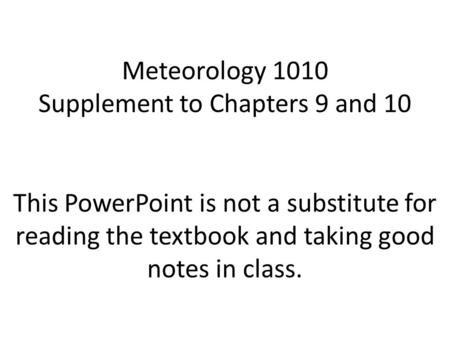 Meteorology 1010 Supplement to Chapters 9 and 10 This PowerPoint is not a substitute for reading the textbook and taking good notes in class.