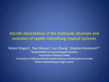 1 Aircraft observations of the multiscale structure and evolution of rapidly intensifying tropical cyclones Robert Rogers 1, Paul Reasor 1, Jun Zhang 2,