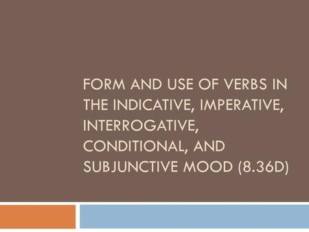 FORM AND USE OF VERBS IN THE INDICATIVE, IMPERATIVE, INTERROGATIVE, CONDITIONAL, AND SUBJUNCTIVE MOOD (8.36D)