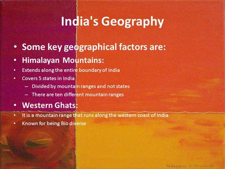 India's Geography Some key geographical factors are: Himalayan Mountains: Extends along the entire boundary of India Covers 5 states in India – Divided.
