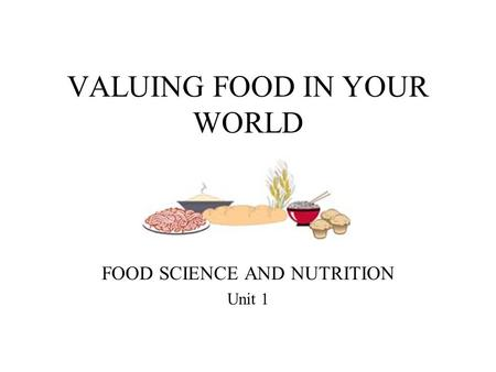VALUING FOOD IN YOUR WORLD FOOD SCIENCE AND NUTRITION Unit 1.