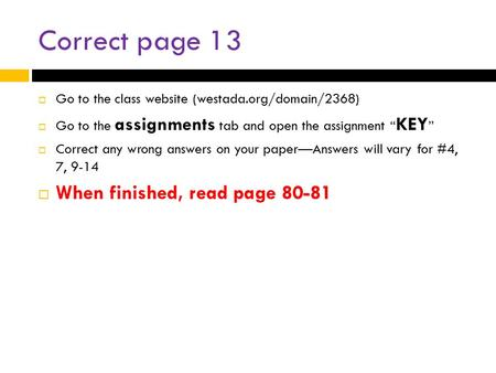 "Correct page 13  Go to the class website (westada.org/domain/2368)  Go to the assignments tab and open the assignment "" KEY ""  Correct any wrong answers."