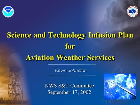 Science and Technology Infusion Plan for Aviation Weather Services Science and Technology Infusion Plan for Aviation Weather Services Kevin Johnston NWS.