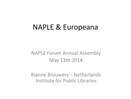 NAPLE & Europeana NAPLE Forum Annual Assembly May 13th 2014 Rianne Brouwers – Netherlands Institute for Public Libraries.