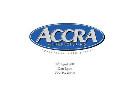 18 th April 2007 Dan Lyon Vice President. 2 ACCRA Manufacturing, Inc. Supplier of Aerospace machined parts and assemblies  Founded in 1978  Bothell,