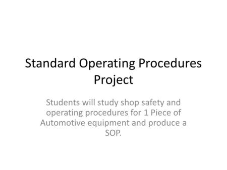 Standard Operating Procedures Project Students will study shop safety and operating procedures for 1 Piece of Automotive equipment and produce a SOP.