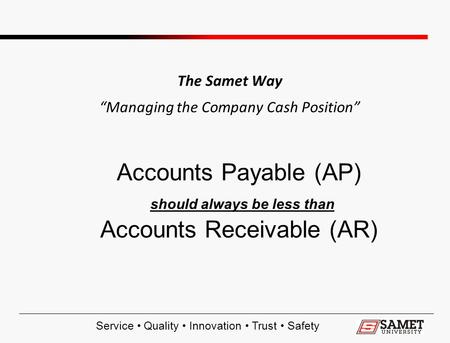 "Service Quality Innovation Trust Safety The Samet Way ""Managing the Company Cash Position"" Accounts Payable (AP) should always be less than Accounts Receivable."