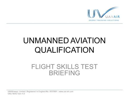 UNMANNED AVIATION QUALIFICATION FLIGHT SKILLS TEST BRIEFING UAVAirways Limited | Registered in England No: 09379801 | www.uav-air.com UAQ Skills Test v1.0.