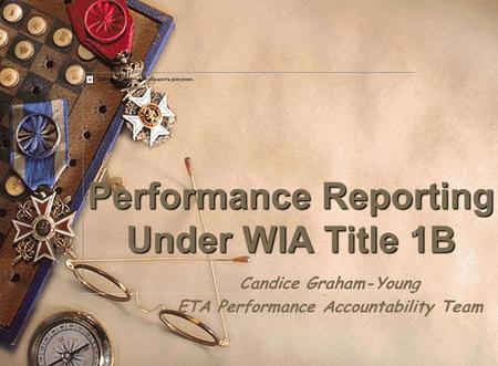 Performance Reporting Under WIA Title 1B Candice Graham-Young ETA Performance Accountability Team.