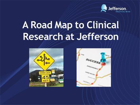 A Road Map to Clinical Research at Jefferson. Required Training; prior to research activities: CITI Training COI (Conflict of Interest) eMR systems TJU/TJUH.