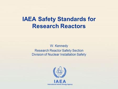 IAEA International Atomic Energy Agency IAEA Safety Standards for Research Reactors W. Kennedy Research Reactor Safety Section Division of Nuclear Installation.