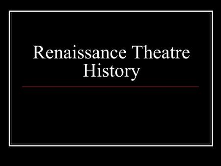 Renaissance Theatre History. Renaissance Drama (1500 – 1700 CE) Renaissance means rebirth of classical knowledge.