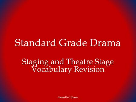 Standard Grade Drama Staging and Theatre Stage Vocabulary Revision Created by L Purvis.
