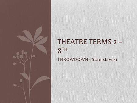 THROWDOWN - Stanislavski THEATRE TERMS 2 – 8 TH. QUESTION 1 Where was Constantine Stanislavski born? Moscow, Russia.