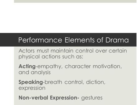 Performance Elements of Drama Actors must maintain control over certain physical actions such as: Acting -empathy, character motivation, and analysis Speaking.