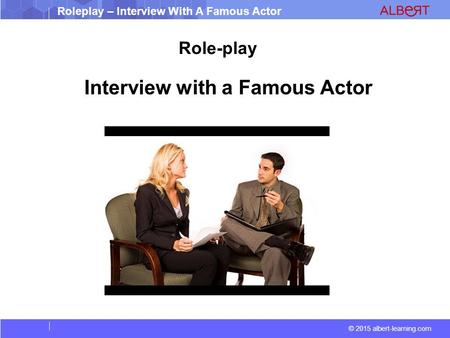 © 2015 albert-learning.com Roleplay – Interview With A Famous Actor Interview with a Famous Actor Role-play.