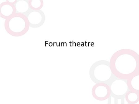 "Forum theatre. What is it? Forum theatre is a type of theatre sometimes called Theatre of the Oppressed"". Created for teaching people how to change their."
