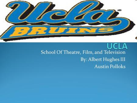 School Of Theatre, Film, and Television By: Albert Hughes III Austin Polloks.