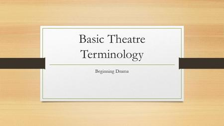 Basic Theatre Terminology Beginning Drama. Stage Fright A nervous feeling felt by someone who is going to appear in front of an audience.