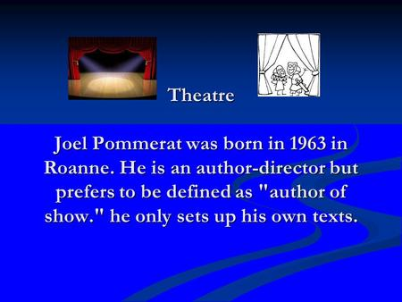 Theatre Joel Pommerat was born in 1963 in Roanne. He is an author-director but prefers to be defined as author of show. he only sets up his own texts.