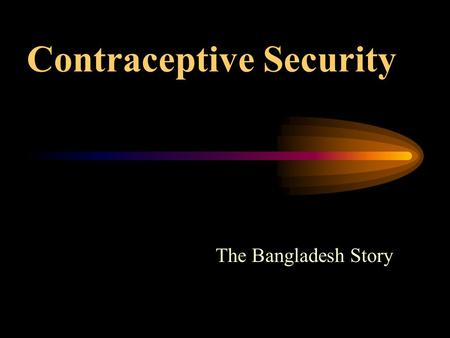 Contraceptive Security The Bangladesh Story. Bangladesh's Family Planning Program One of the most successful FP programs (CPR -- 7% in 1975 to 55% in.